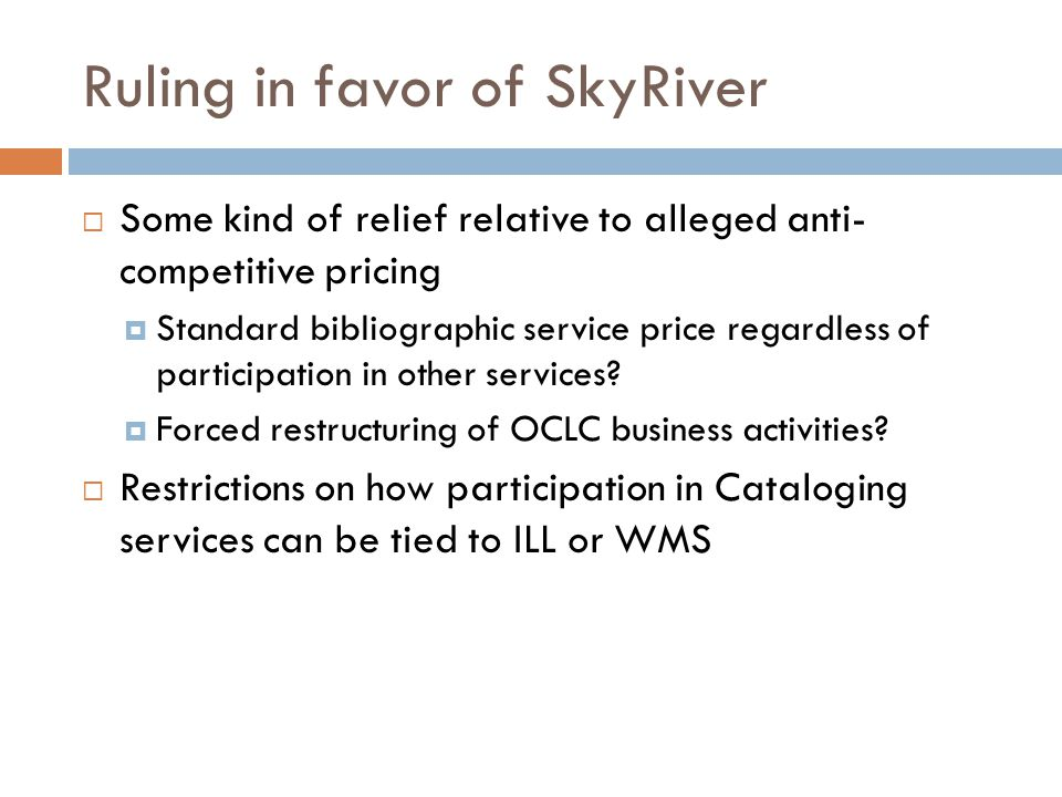 Ruling in favor of SkyRiver  Some kind of relief relative to alleged anti- competitive pricing  Standard bibliographic service price regardless of participation in other services.