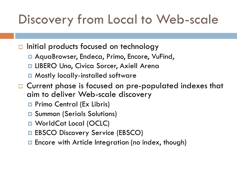 Discovery from Local to Web-scale  Initial products focused on technology  AquaBrowser, Endeca, Primo, Encore, VuFind,  LIBERO Uno, Civica Sorcer, Axiell Arena  Mostly locally-installed software  Current phase is focused on pre-populated indexes that aim to deliver Web-scale discovery  Primo Central (Ex Libris)  Summon (Serials Solutions)  WorldCat Local (OCLC)  EBSCO Discovery Service (EBSCO)  Encore with Article Integration (no index, though)