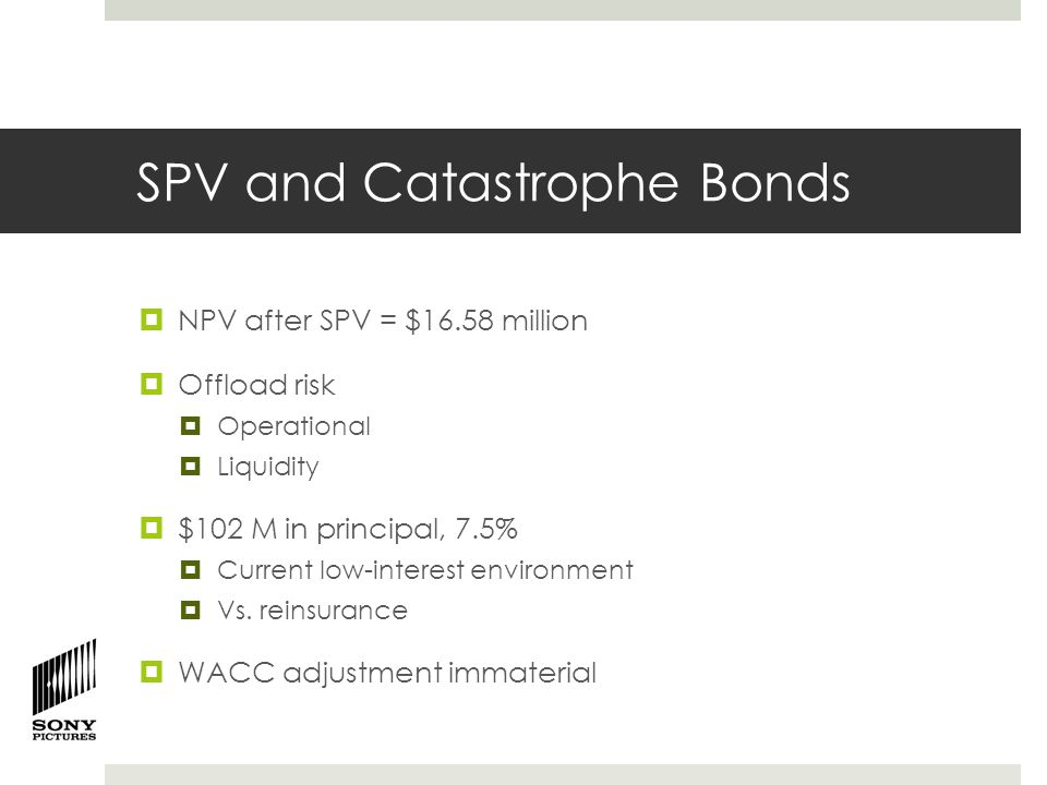 SPV and Catastrophe Bonds  NPV after SPV = $16.58 million  Offload risk  Operational  Liquidity  $102 M in principal, 7.5%  Current low-interest environment  Vs.