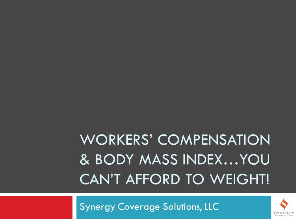 WORKERS' COMPENSATION & BODY MASS INDEX…YOU CAN'T AFFORD TO WEIGHT! Synergy Coverage Solutions, LLC