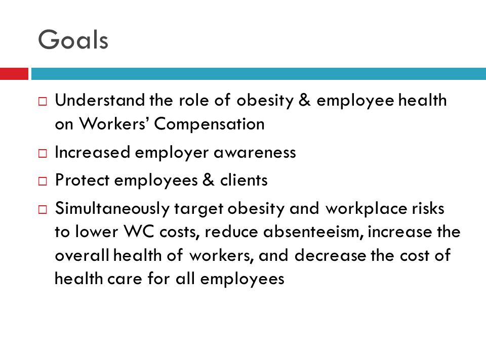 Goals  Understand the role of obesity & employee health on Workers' Compensation  Increased employer awareness  Protect employees & clients  Simultaneously target obesity and workplace risks to lower WC costs, reduce absenteeism, increase the overall health of workers, and decrease the cost of health care for all employees