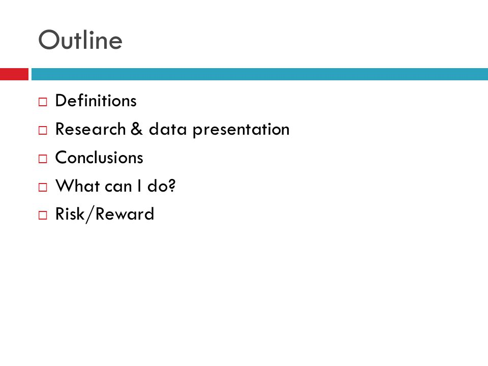 Outline  Definitions  Research & data presentation  Conclusions  What can I do  Risk/Reward
