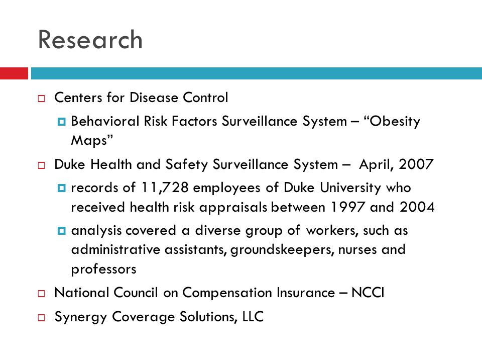 Research  Centers for Disease Control  Behavioral Risk Factors Surveillance System – Obesity Maps  Duke Health and Safety Surveillance System – April, 2007  records of 11,728 employees of Duke University who received health risk appraisals between 1997 and 2004  analysis covered a diverse group of workers, such as administrative assistants, groundskeepers, nurses and professors  National Council on Compensation Insurance – NCCI  Synergy Coverage Solutions, LLC