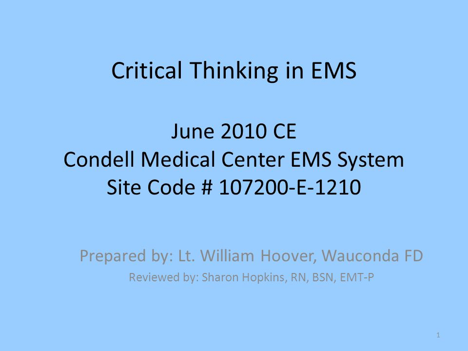 1 Critical Thinking in EMS June 2010 CE Condell Medical Center EMS System Site Code # 107200-E-1210 Prepared by: Lt. William Hoover, Wauconda FD Revie