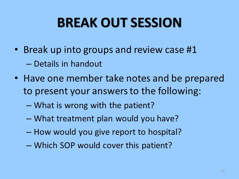 11 BREAK OUT SESSION Break up into groups and review case #1 – Details in handout Have one member take notes and be prepared to present your answers t