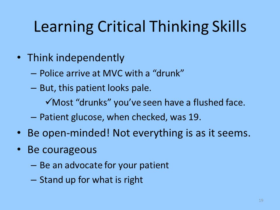 "19 Learning Critical Thinking Skills Think independently – Police arrive at MVC with a ""drunk"" – But, this patient looks pale. Most ""drunks"" you've se"
