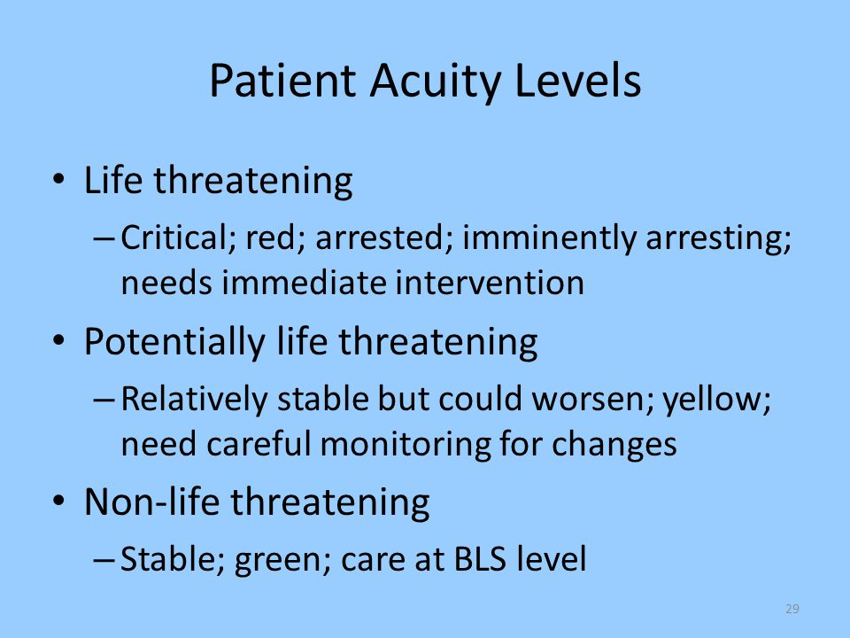 29 Patient Acuity Levels Life threatening – Critical; red; arrested; imminently arresting; needs immediate intervention Potentially life threatening –