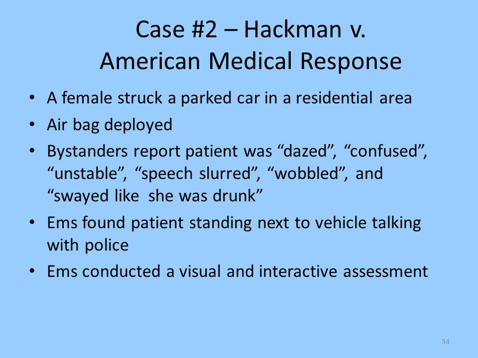 "34 Case #2 – Hackman v. American Medical Response A female struck a parked car in a residential area Air bag deployed Bystanders report patient was ""d"