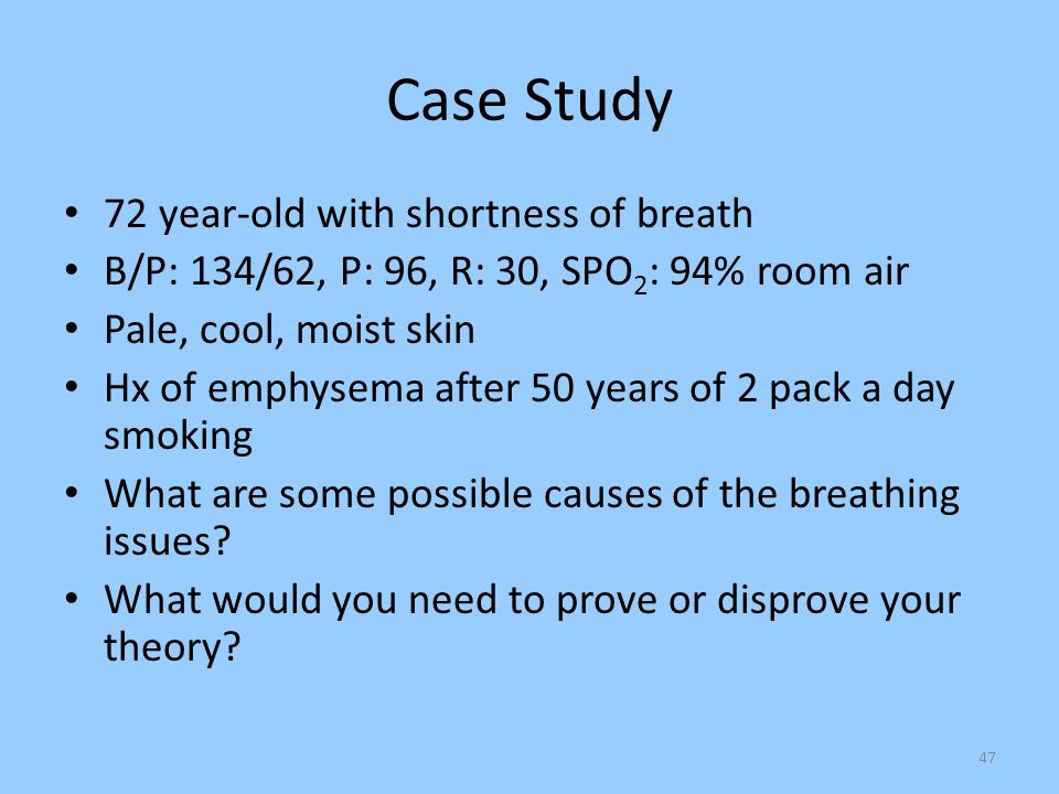 47 Case Study 72 year-old with shortness of breath B/P: 134/62, P: 96, R: 30, SPO 2 : 94% room air Pale, cool, moist skin Hx of emphysema after 50 yea