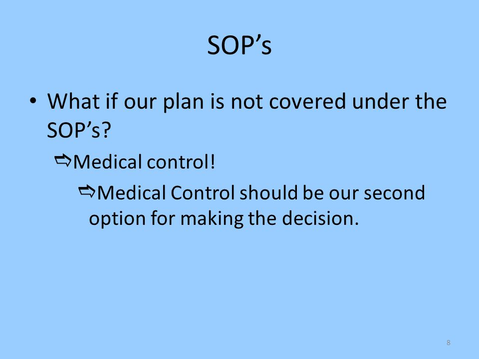 8 SOP's What if our plan is not covered under the SOP's?  Medical control!  Medical Control should be our second option for making the decision.