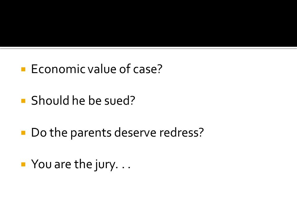  Economic value of case.  Should he be sued.  Do the parents deserve redress.