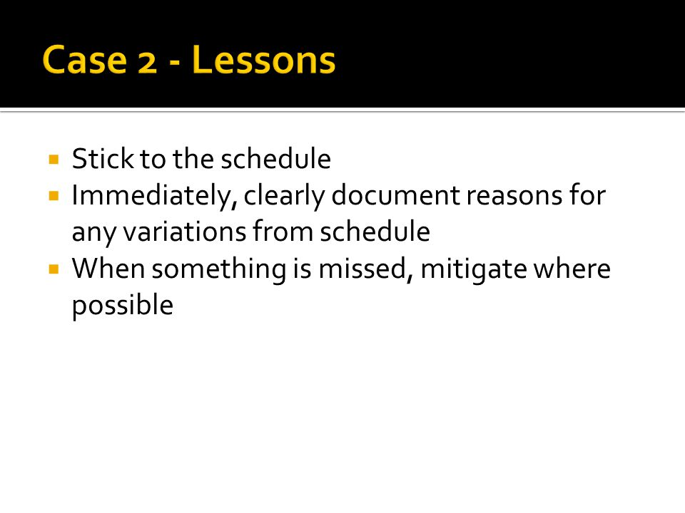  Stick to the schedule  Immediately, clearly document reasons for any variations from schedule  When something is missed, mitigate where possible