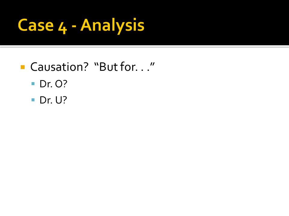  Causation But for...  Dr. O  Dr. U