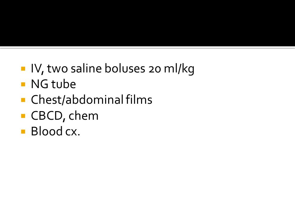 IV, two saline boluses 20 ml/kg  NG tube  Chest/abdominal films  CBCD, chem  Blood cx.