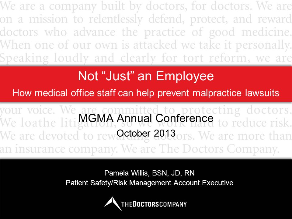Not Just an Employee How medical office staff can help prevent malpractice lawsuits MGMA Annual Conference October 2013 Pamela Willis, BSN, JD, RN Patient Safety/Risk Management Account Executive