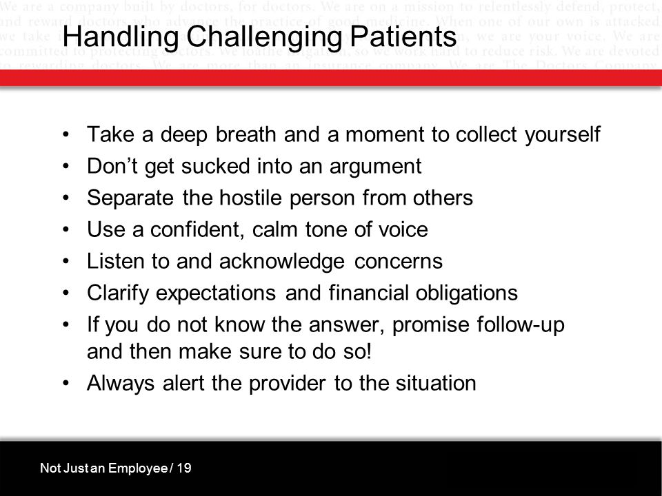 Handling Challenging Patients Take a deep breath and a moment to collect yourself Don't get sucked into an argument Separate the hostile person from others Use a confident, calm tone of voice Listen to and acknowledge concerns Clarify expectations and financial obligations If you do not know the answer, promise follow-up and then make sure to do so.