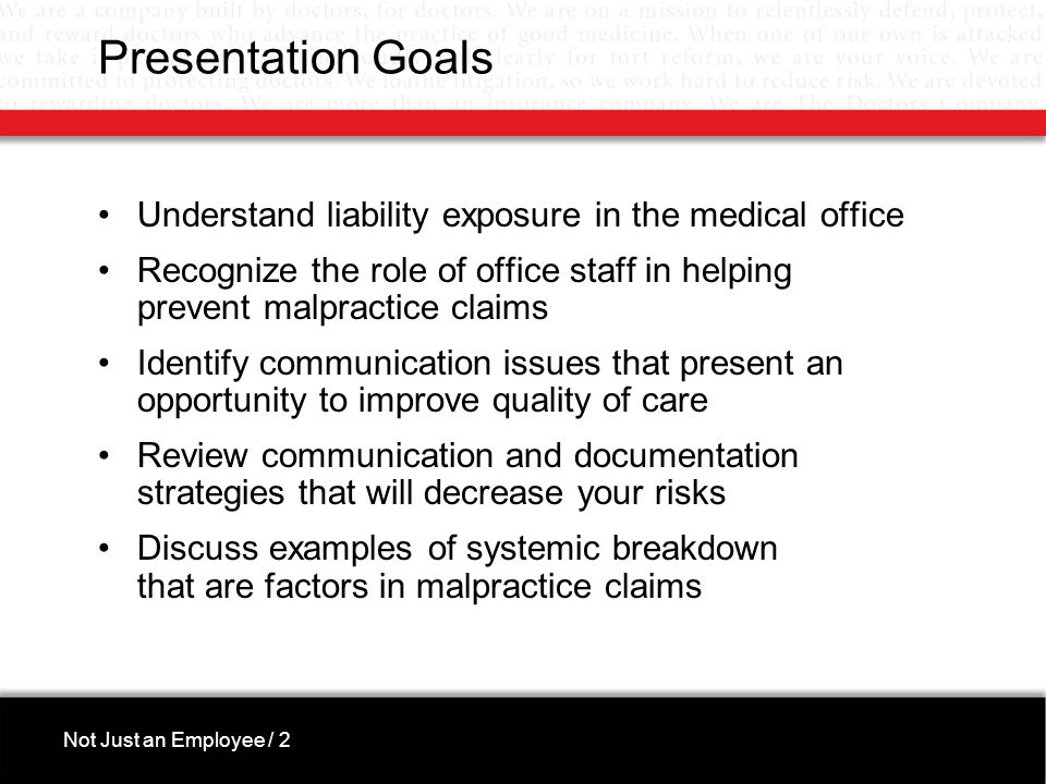 Presentation Goals Understand liability exposure in the medical office Recognize the role of office staff in helping prevent malpractice claims Identify communication issues that present an opportunity to improve quality of care Review communication and documentation strategies that will decrease your risks Discuss examples of systemic breakdown that are factors in malpractice claims Not Just an Employee / 2