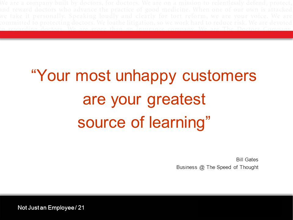 Your most unhappy customers are your greatest source of learning Bill Gates Business @ The Speed of Thought Not Just an Employee / 21