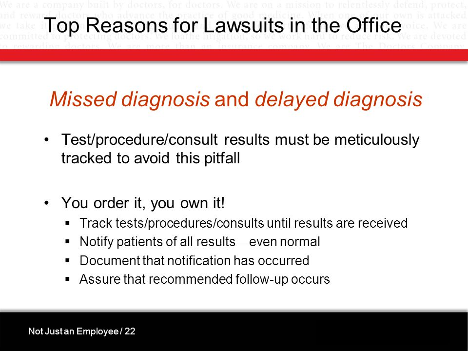 Top Reasons for Lawsuits in the Office Missed diagnosis and delayed diagnosis Test/procedure/consult results must be meticulously tracked to avoid this pitfall You order it, you own it.