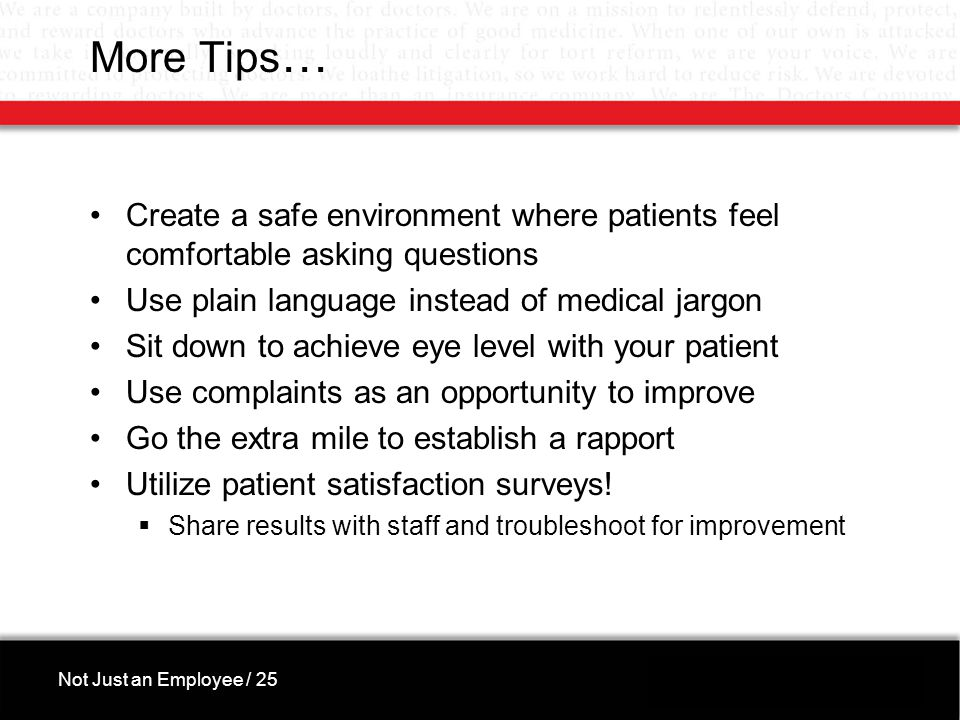 More Tips … Create a safe environment where patients feel comfortable asking questions Use plain language instead of medical jargon Sit down to achieve eye level with your patient Use complaints as an opportunity to improve Go the extra mile to establish a rapport Utilize patient satisfaction surveys.