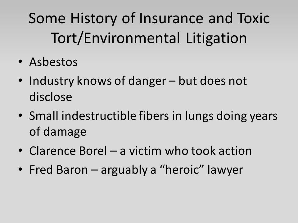 Some History of Insurance and Toxic Tort/Environmental Litigation Asbestos Industry knows of danger – but does not disclose Small indestructible fiber