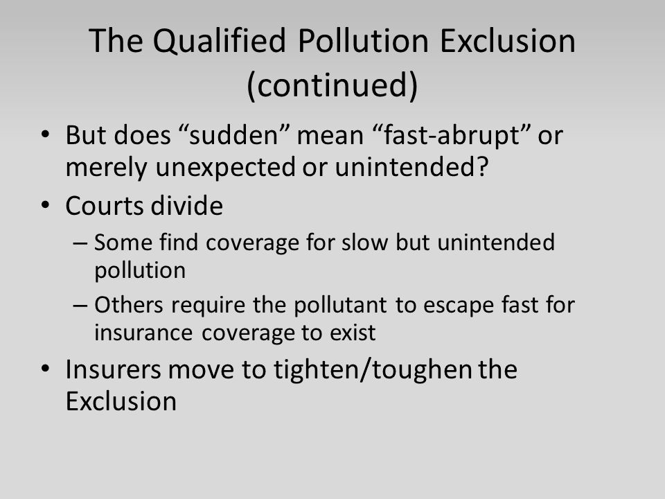 "The Qualified Pollution Exclusion (continued) But does ""sudden"" mean ""fast-abrupt"" or merely unexpected or unintended? Courts divide – Some find cover"