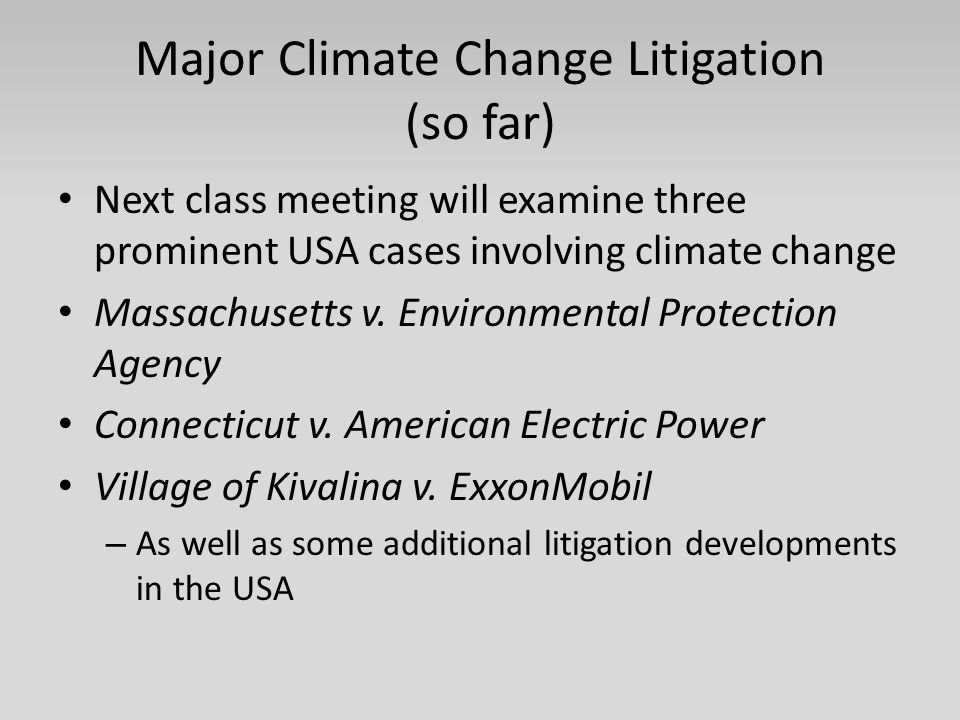 Major Climate Change Litigation (so far) Next class meeting will examine three prominent USA cases involving climate change Massachusetts v. Environme
