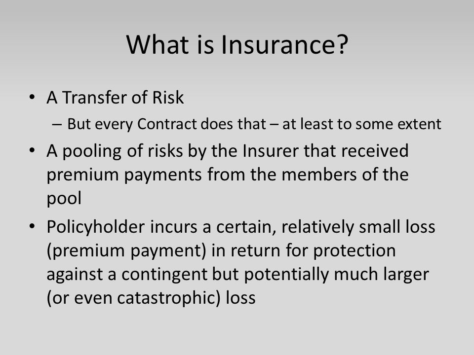 What is Insurance? A Transfer of Risk – But every Contract does that – at least to some extent A pooling of risks by the Insurer that received premium