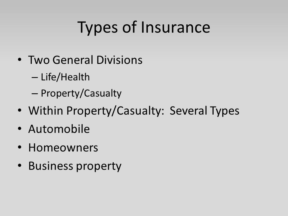 Types of Insurance Two General Divisions – Life/Health – Property/Casualty Within Property/Casualty: Several Types Automobile Homeowners Business prop