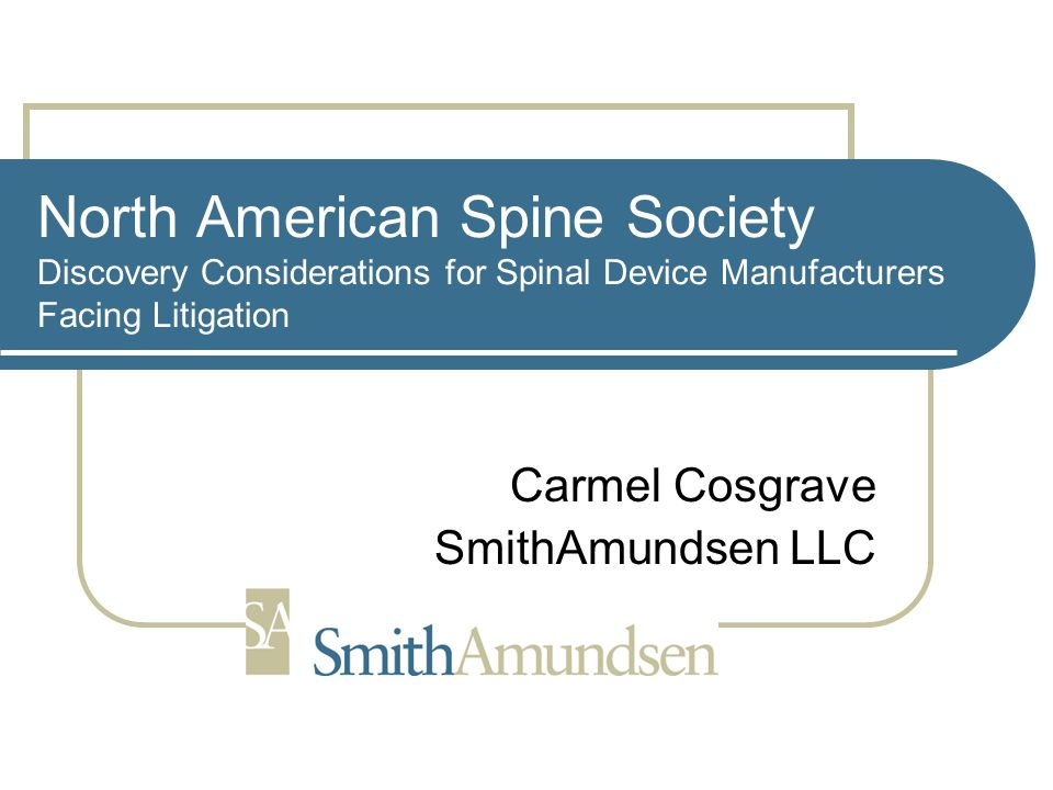 North American Spine Society Discovery Considerations for Spinal Device Manufacturers Facing Litigation Carmel Cosgrave SmithAmundsen LLC