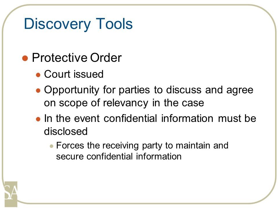 Discovery Tools Protective Order Court issued Opportunity for parties to discuss and agree on scope of relevancy in the case In the event confidential information must be disclosed Forces the receiving party to maintain and secure confidential information