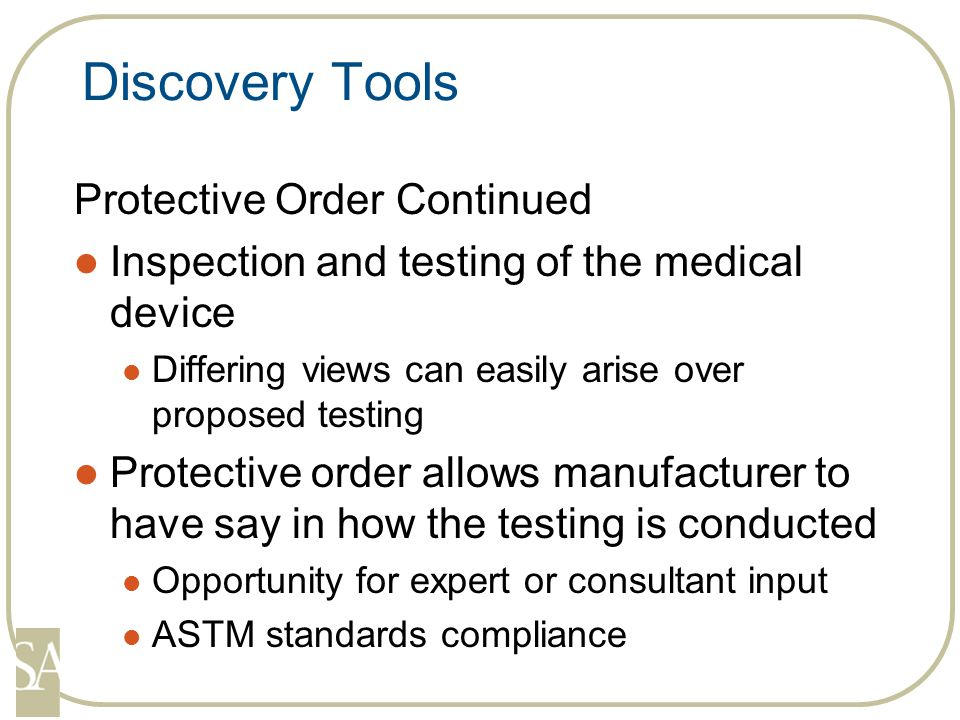 Discovery Tools Protective Order Continued Inspection and testing of the medical device Differing views can easily arise over proposed testing Protective order allows manufacturer to have say in how the testing is conducted Opportunity for expert or consultant input ASTM standards compliance