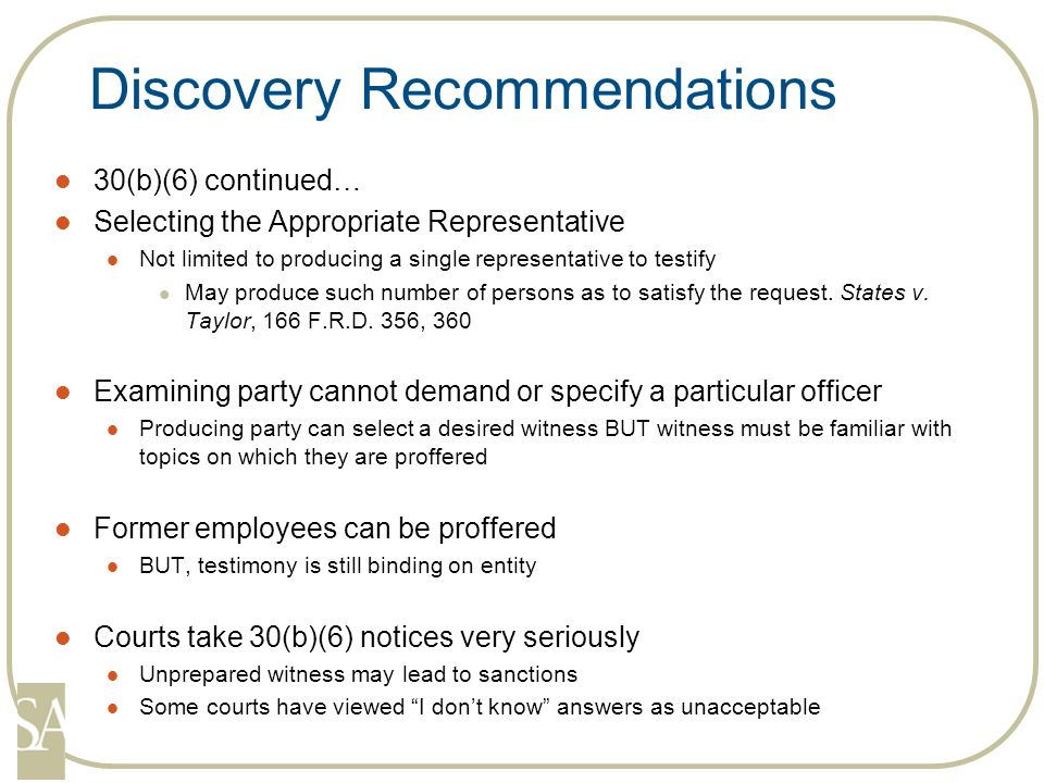 Discovery Recommendations 30(b)(6) continued… Selecting the Appropriate Representative Not limited to producing a single representative to testify May produce such number of persons as to satisfy the request.