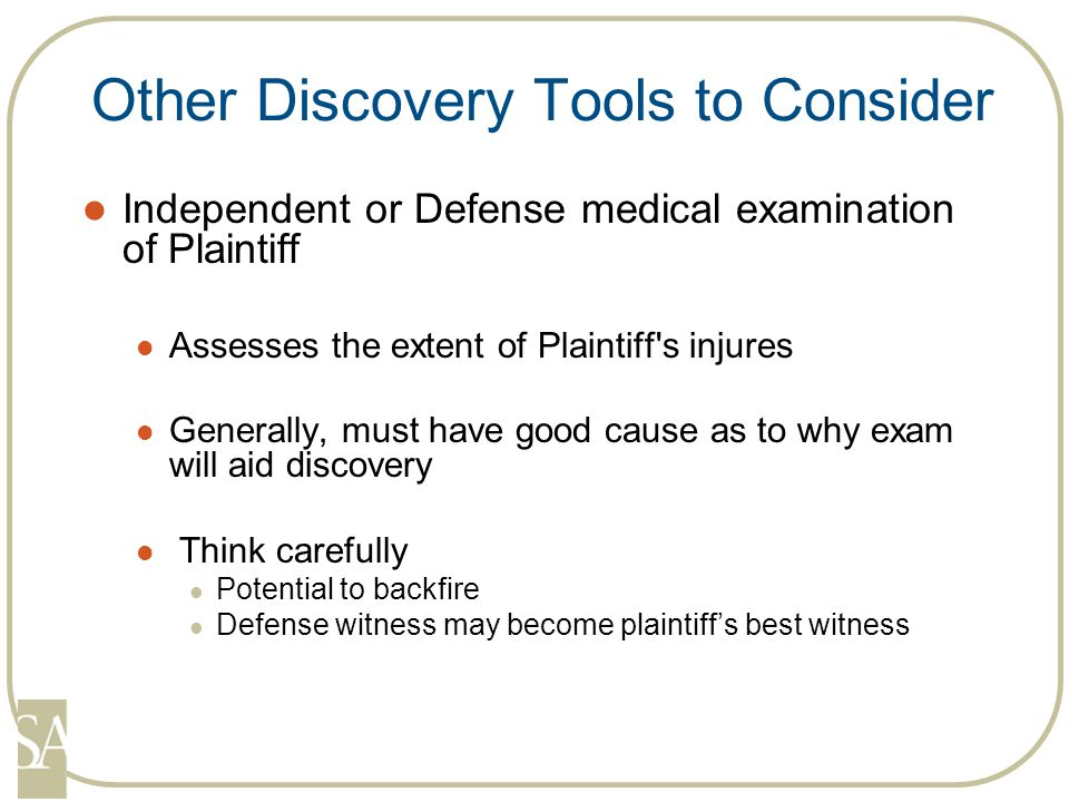Other Discovery Tools to Consider Independent or Defense medical examination of Plaintiff Assesses the extent of Plaintiff s injures Generally, must have good cause as to why exam will aid discovery Think carefully Potential to backfire Defense witness may become plaintiff's best witness