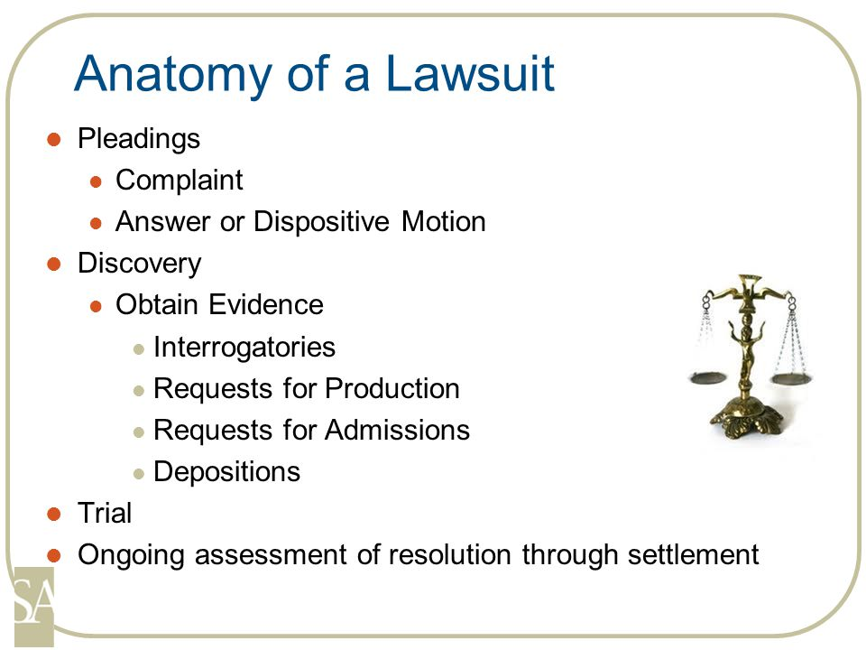 Anatomy of a Lawsuit Pleadings Complaint Answer or Dispositive Motion Discovery Obtain Evidence Interrogatories Requests for Production Requests for Admissions Depositions Trial Ongoing assessment of resolution through settlement