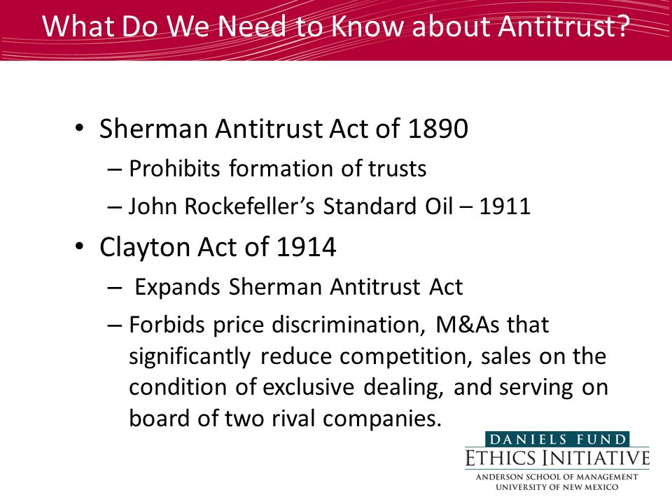 Sherman Antitrust Act of 1890 – Prohibits formation of trusts – John Rockefeller's Standard Oil – 1911 Clayton Act of 1914 – Expands Sherman Antitrust Act – Forbids price discrimination, M&As that significantly reduce competition, sales on the condition of exclusive dealing, and serving on board of two rival companies.