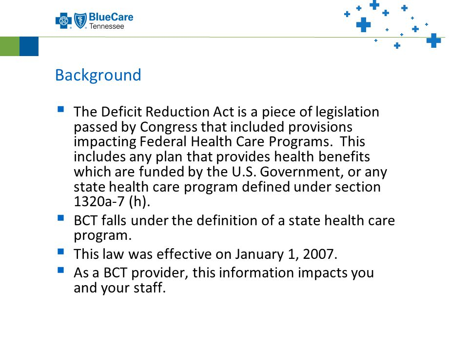 Background  The Deficit Reduction Act is a piece of legislation passed by Congress that included provisions impacting Federal Health Care Programs.