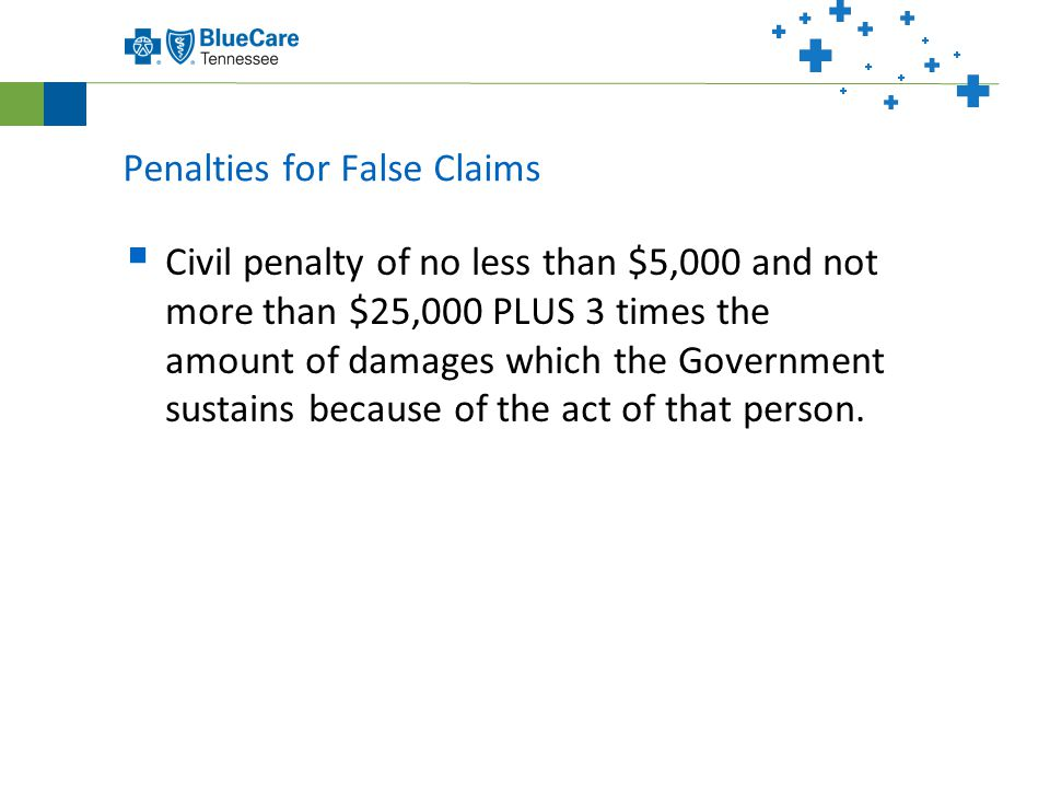 Penalties for False Claims  Civil penalty of no less than $5,000 and not more than $25,000 PLUS 3 times the amount of damages which the Government sustains because of the act of that person.