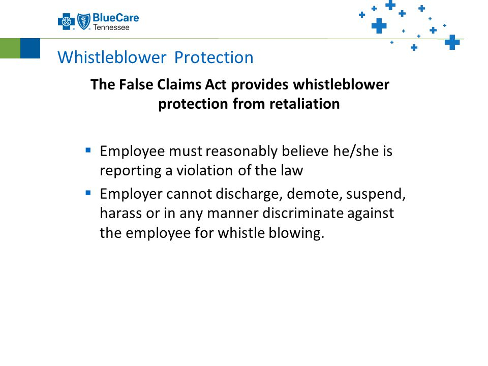 Whistleblower Protection The False Claims Act provides whistleblower protection from retaliation  Employee must reasonably believe he/she is reporting a violation of the law  Employer cannot discharge, demote, suspend, harass or in any manner discriminate against the employee for whistle blowing.