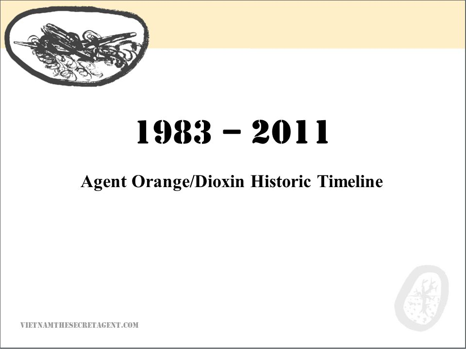 VIETNAMTHESECRETAGENT.COM Agent Orange/Dioxin Historic Timeline 1983 – 2011