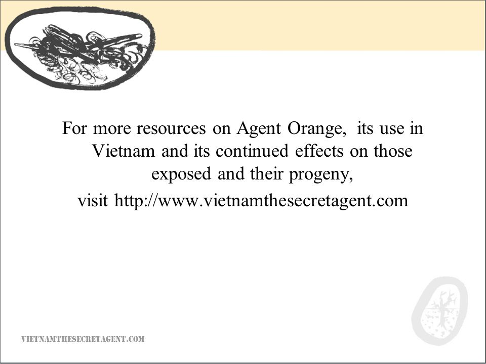 For more resources on Agent Orange, its use in Vietnam and its continued effects on those exposed and their progeny, visit http://www.vietnamthesecretagent.com VIETNAMTHESECRETAGENT.COM