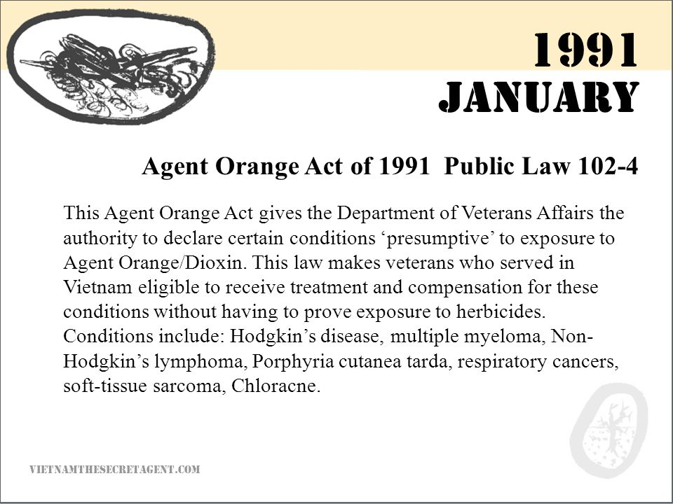 January Agent Orange Act of 1991 Public Law 102-4 This Agent Orange Act gives the Department of Veterans Affairs the authority to declare certain conditions 'presumptive' to exposure to Agent Orange/Dioxin.