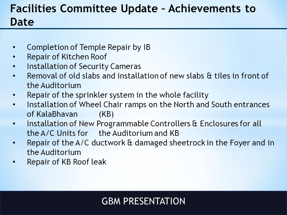 GBM PRESENTATION Facilities Committee Update – Achievements to Date Completion of Temple Repair by IB Repair of Kitchen Roof Installation of Security Cameras Removal of old slabs and installation of new slabs & tiles in front of the Auditorium Repair of the sprinkler system in the whole facility Installation of Wheel Chair ramps on the North and South entrances of KalaBhavan (KB) Installation of New Programmable Controllers & Enclosures for all the A/C Units for the Auditorium and KB Repair of the A/C ductwork & damaged sheetrock in the Foyer and in the Auditorium Repair of KB Roof leak