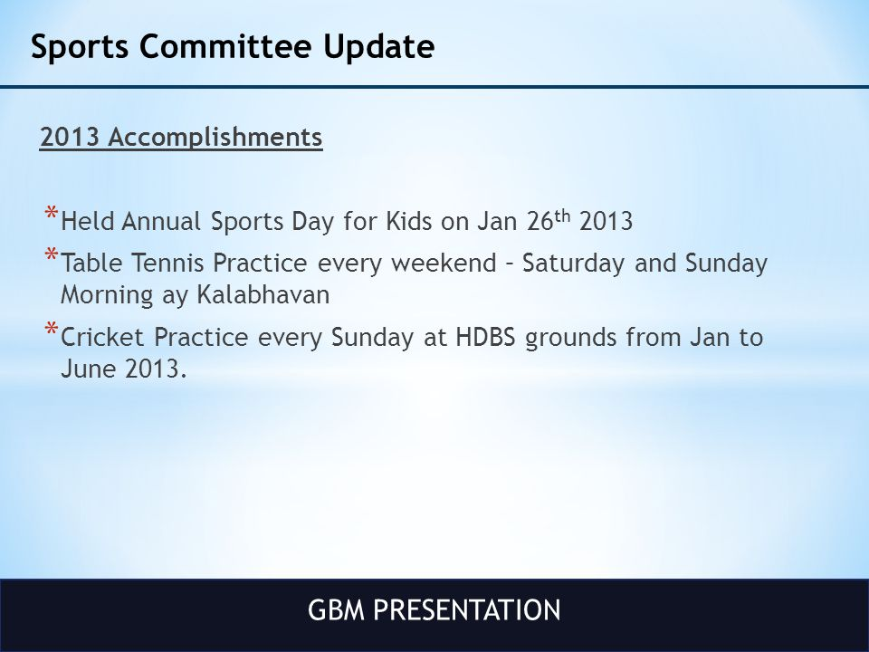 GBM PRESENTATION Sports Committee Update 2013 Accomplishments * Held Annual Sports Day for Kids on Jan 26 th 2013 * Table Tennis Practice every weeken