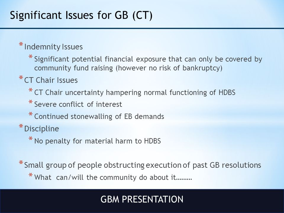 GBM PRESENTATION Significant Issues for GB (CT) * Indemnity Issues * Significant potential financial exposure that can only be covered by community fund raising (however no risk of bankruptcy) * CT Chair Issues * CT Chair uncertainty hampering normal functioning of HDBS * Severe conflict of interest * Continued stonewalling of EB demands * Discipline * No penalty for material harm to HDBS * Small group of people obstructing execution of past GB resolutions * What can/will the community do about it………