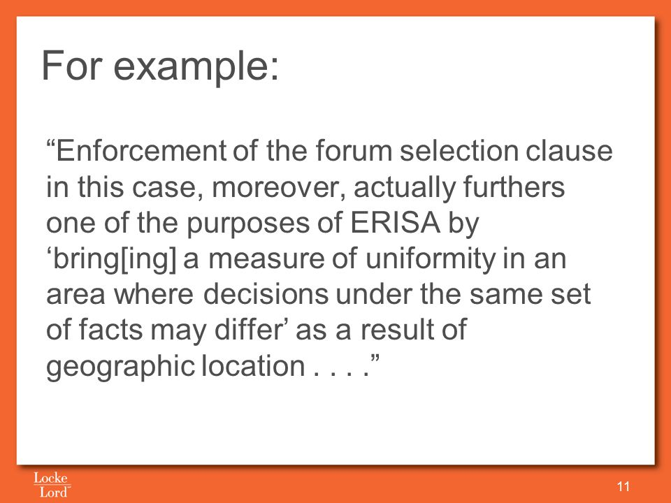 For example: Enforcement of the forum selection clause in this case, moreover, actually furthers one of the purposes of ERISA by 'bring[ing] a measure of uniformity in an area where decisions under the same set of facts may differ' as a result of geographic location.... 11
