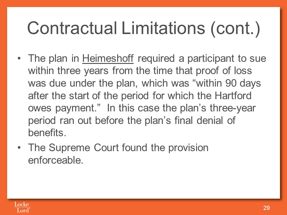 Contractual Limitations (cont.) The plan in Heimeshoff required a participant to sue within three years from the time that proof of loss was due under the plan, which was within 90 days after the start of the period for which the Hartford owes payment. In this case the plan's three-year period ran out before the plan's final denial of benefits.