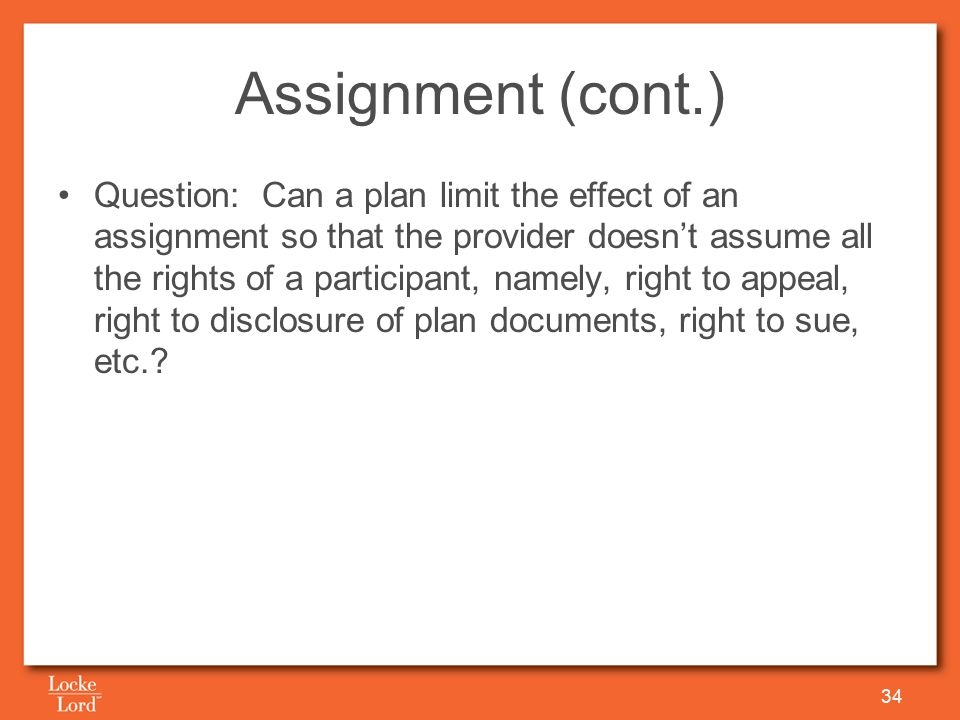 Assignment (cont.) Question: Can a plan limit the effect of an assignment so that the provider doesn't assume all the rights of a participant, namely, right to appeal, right to disclosure of plan documents, right to sue, etc..