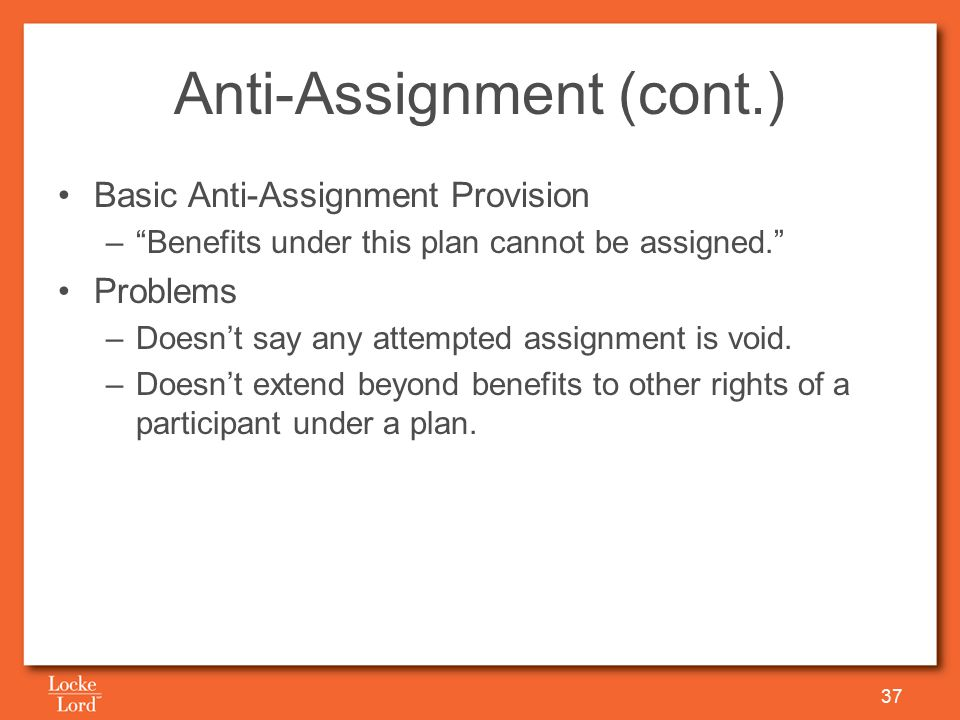 Anti-Assignment (cont.) Basic Anti-Assignment Provision – Benefits under this plan cannot be assigned. Problems –Doesn't say any attempted assignment is void.