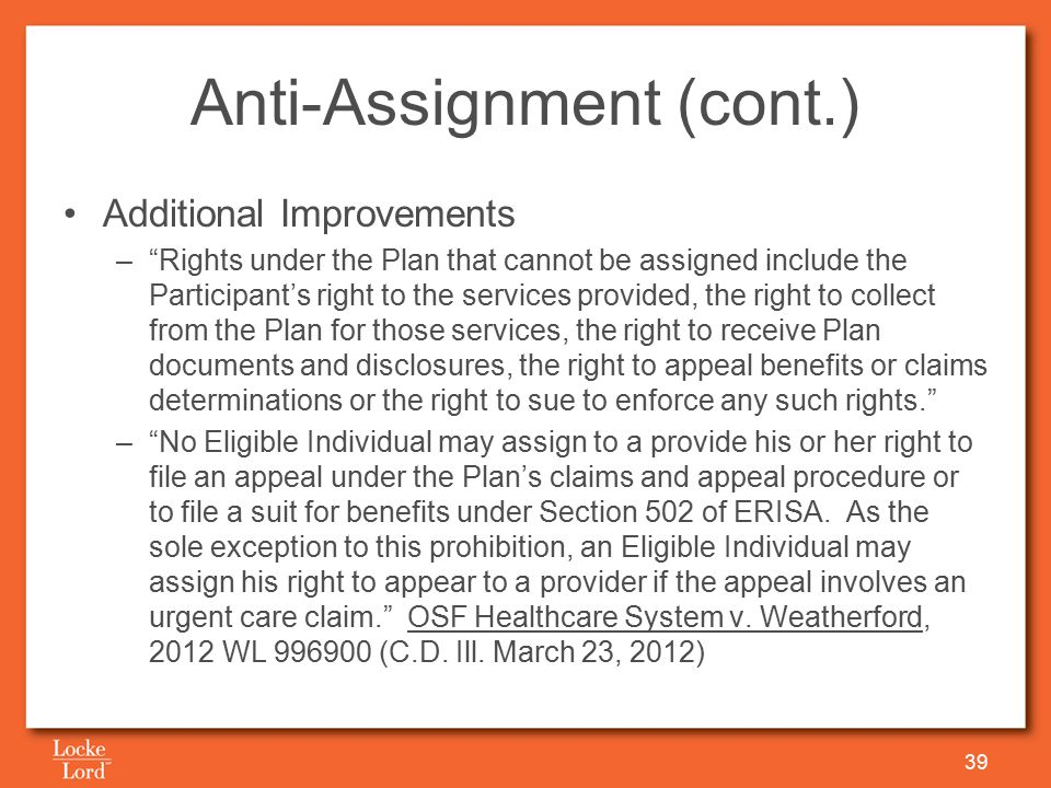 Anti-Assignment (cont.) Additional Improvements – Rights under the Plan that cannot be assigned include the Participant's right to the services provided, the right to collect from the Plan for those services, the right to receive Plan documents and disclosures, the right to appeal benefits or claims determinations or the right to sue to enforce any such rights. – No Eligible Individual may assign to a provide his or her right to file an appeal under the Plan's claims and appeal procedure or to file a suit for benefits under Section 502 of ERISA.